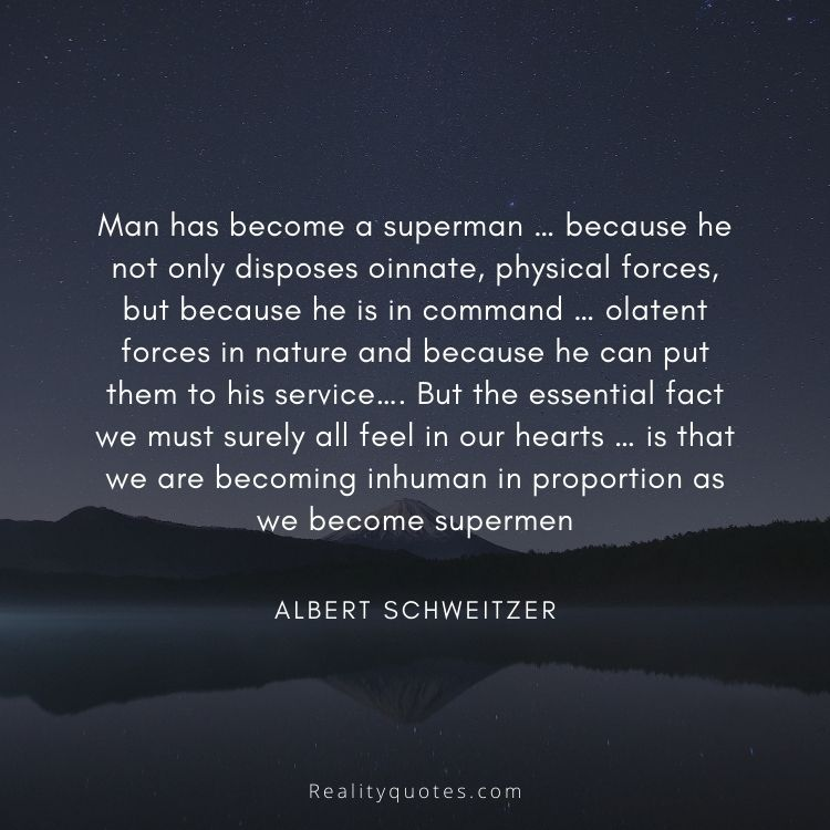 Man has become a superman … because he not only disposes oinnate, physical forces, but because he is in command … olatent forces in nature and because he can put them to his service…. But the essential fact we must surely all feel in our hearts … is that we are becoming inhuman in proportion as we become supermen