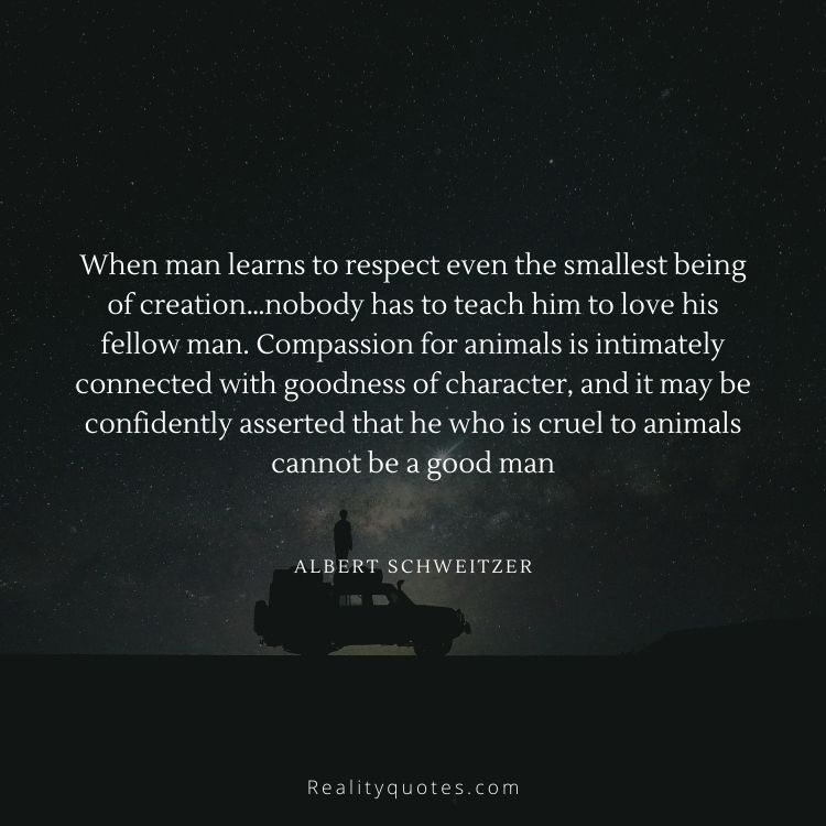 When man learns to respect even the smallest being of creation…nobody has to teach him to love his fellow man. Compassion for animals is intimately connected with goodness of character, and it may be confidently asserted that he who is cruel to animals cannot be a good man