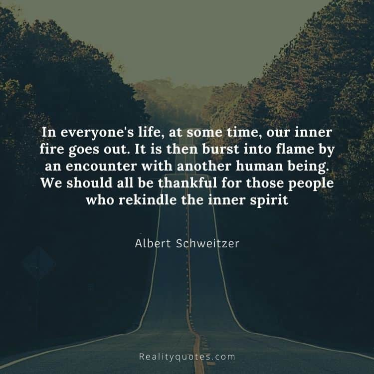 In everyone's life, at some time, our inner fire goes out. It is then burst into flame by an encounter with another human being. We should all be thankful for those people who rekindle the inner spirit