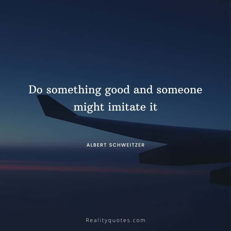 Do something good and someone might imitate it