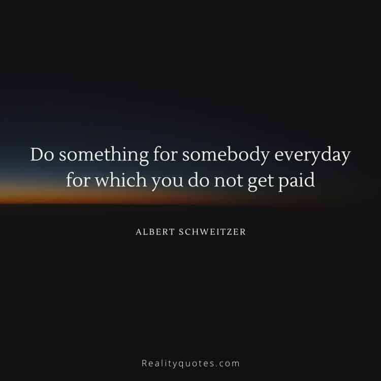 Do something for somebody everyday for which you do not get paid