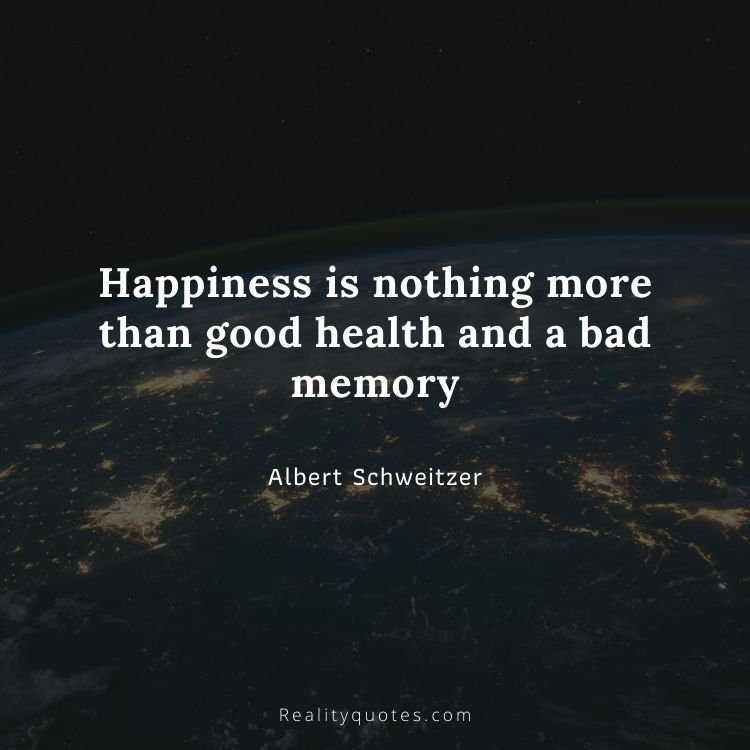 Happiness is nothing more than good health and a bad memory