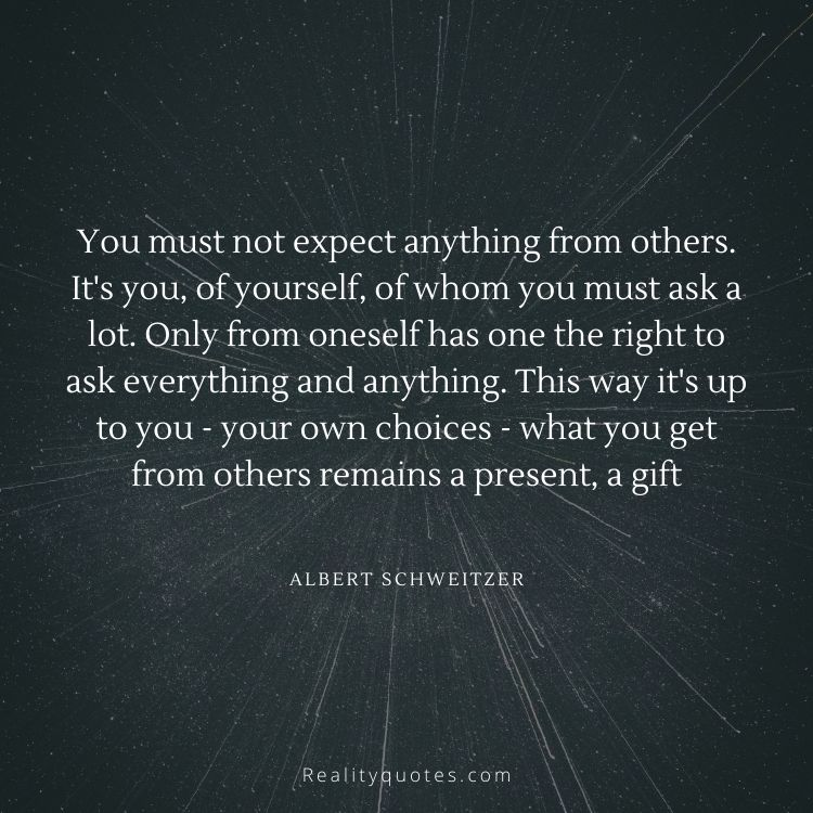You must not expect anything from others. It's you, of yourself, of whom you must ask a lot. Only from oneself has one the right to ask everything and anything. This way it's up to you - your own choices - what you get from others remains a present, a gift