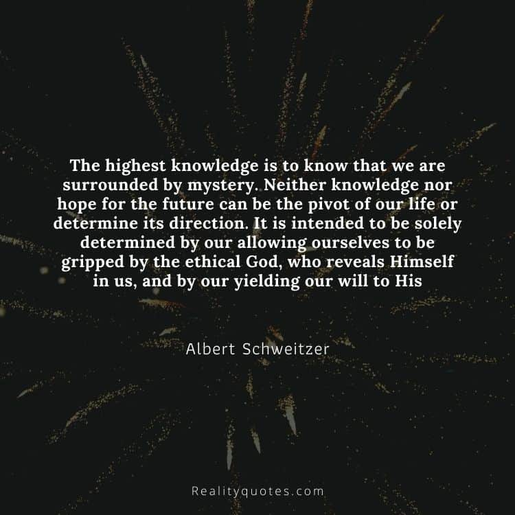 The highest knowledge is to know that we are surrounded by mystery. Neither knowledge nor hope for the future can be the pivot of our life or determine its direction. It is intended to be solely determined by our allowing ourselves to be gripped by the ethical God, who reveals Himself in us, and by our yielding our will to His