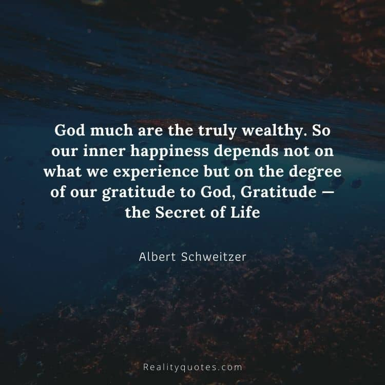 God much are the truly wealthy. So our inner happiness depends not on what we experience but on the degree of our gratitude to God, Gratitude — the Secret of Life
