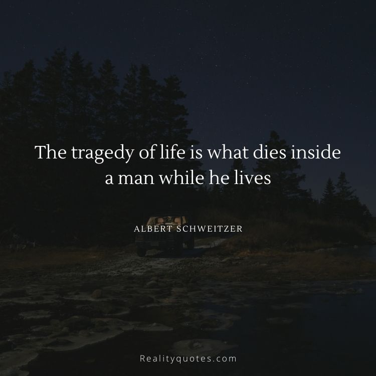 The tragedy of life is what dies inside a man while he lives