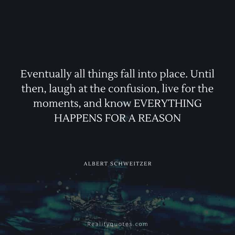 Eventually all things fall into place. Until then, laugh at the confusion, live for the moments, and know EVERYTHING HAPPENS FOR A REASON