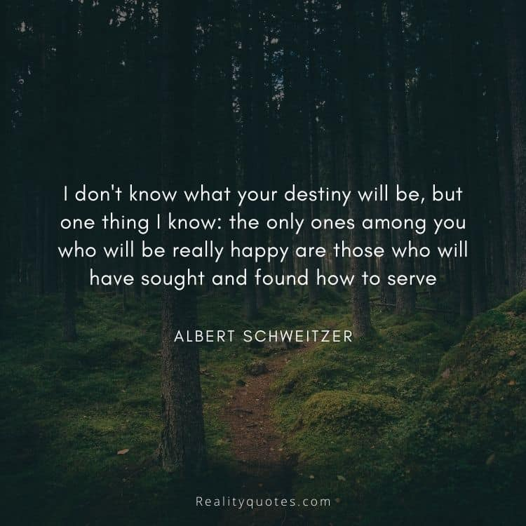 I don't know what your destiny will be, but one thing I know: the only ones among you who will be really happy are those who will have sought and found how to serve