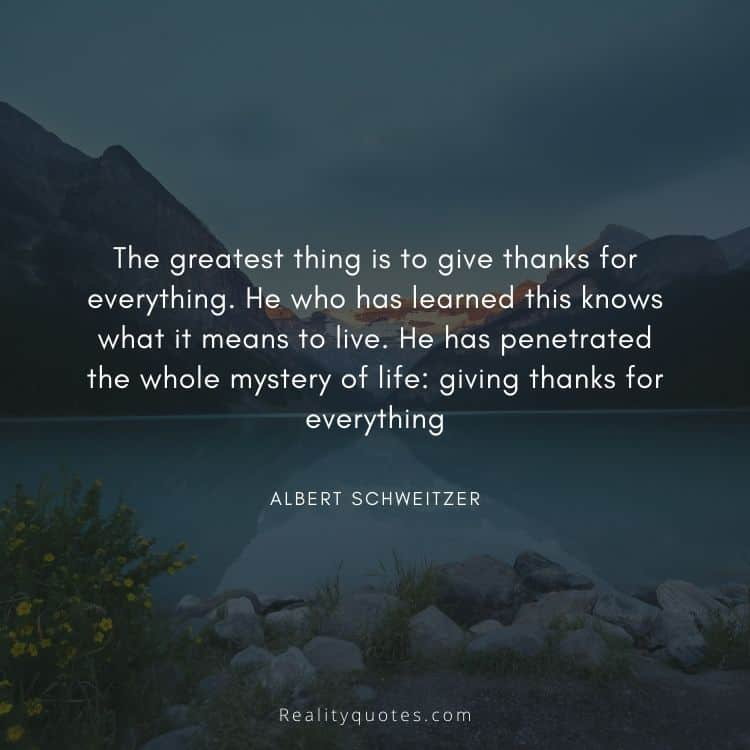 The greatest thing is to give thanks for everything. He who has learned this knows what it means to live. He has penetrated the whole mystery of life: giving thanks for everything