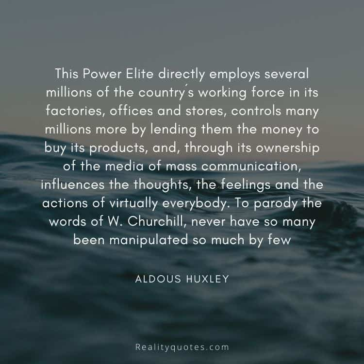 This Power Elite directly employs several millions of the country´s working force in its factories, offices and stores, controls many millions more by lending them the money to buy its products, and, through its ownership of the media of mass communication, influences the thoughts, the feelings and the actions of virtually everybody. To parody the words of W. Churchill, never have so many been manipulated so much by few