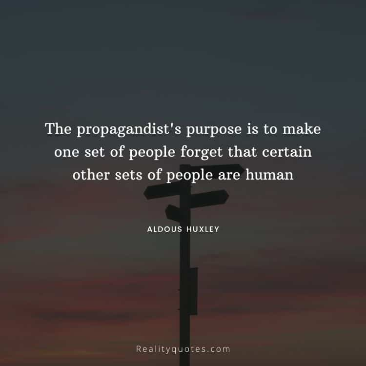 The propagandist's purpose is to make one set of people forget that certain other sets of people are human