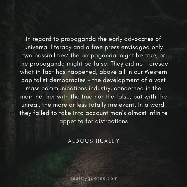 In regard to propaganda the early advocates of universal literacy and a free press envisaged only two possibilities: the propaganda might be true, or the propaganda might be false. They did not foresee what in fact has happened, above all in our Western capitalist democracies - the development of a vast mass communications industry, concerned in the main neither with the true nor the false, but with the unreal, the more or less totally irrelevant. In a word, they failed to take into account man's almost infinite appetite for distractions