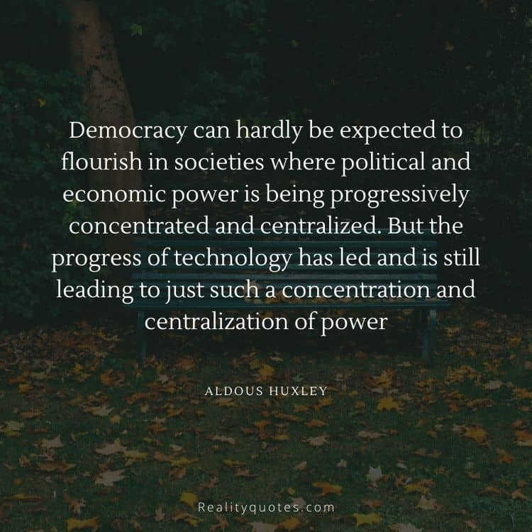 Democracy can hardly be expected to flourish in societies where political and economic power is being progressively concentrated and centralized. But the progress of technology has led and is still leading to just such a concentration and centralization of power