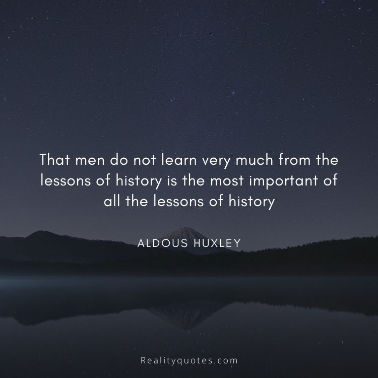 That men do not learn very much from the lessons of history is the most important of all the lessons of history