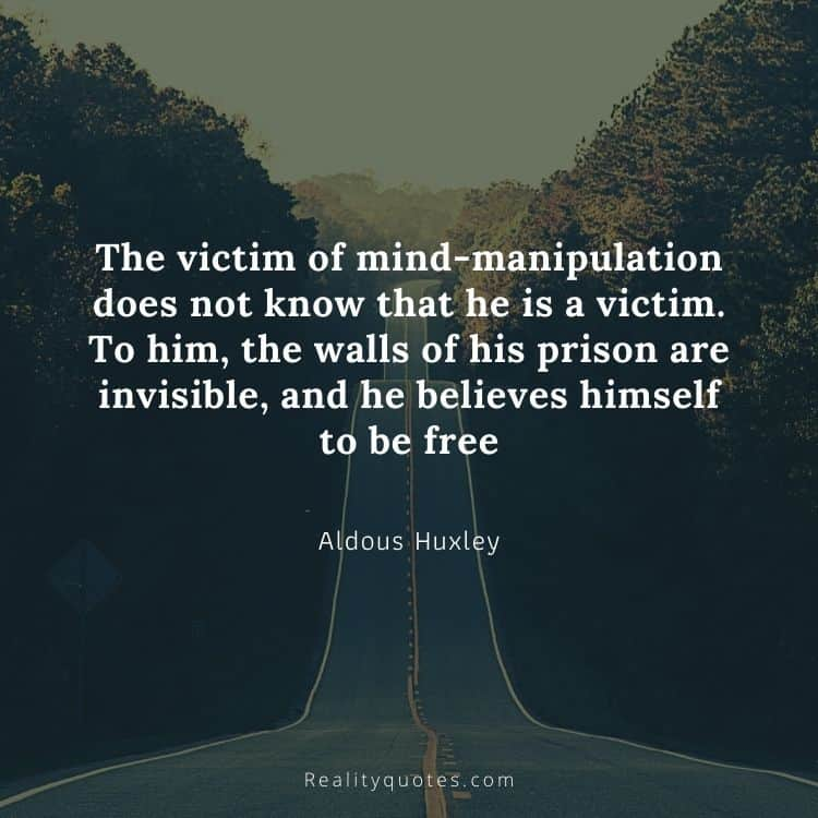 The victim of mind-manipulation does not know that he is a victim. To him, the walls of his prison are invisible, and he believes himself to be free