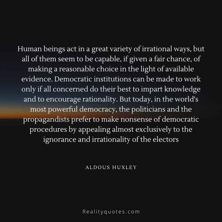Human beings act in a great variety of irrational ways, but all of them seem to be capable, if given a fair chance, of making a reasonable choice in the light of available evidence. Democratic institutions can be made to work only if all concerned do their best to impart knowledge and to encourage rationality. But today, in the world's most powerful democracy, the politicians and the propagandists prefer to make nonsense of democratic procedures by appealing almost exclusively to the ignorance and irrationality of the electors