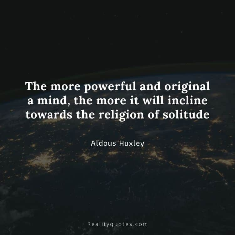 The more powerful and original a mind, the more it will incline towards the religion of solitude