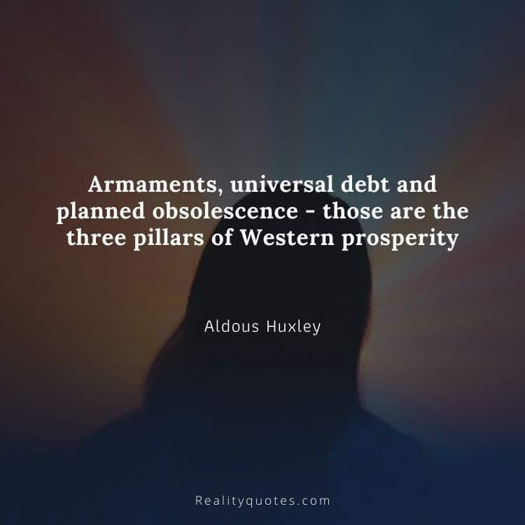 Armaments, universal debt and planned obsolescence - those are the three pillars of Western prosperity