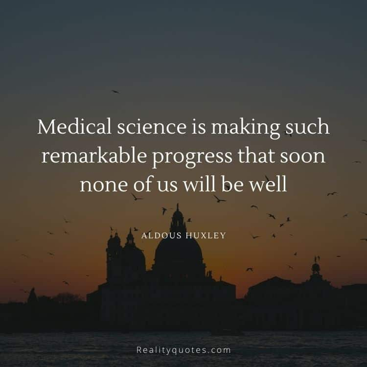 Medical science is making such remarkable progress that soon none of us will be well
