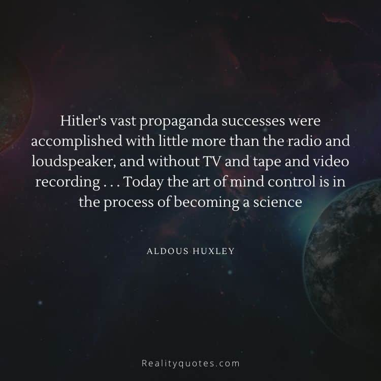 Hitler's vast propaganda successes were accomplished with little more than the radio and loudspeaker, and without TV and tape and video recording . . . Today the art of mind control is in the process of becoming a science