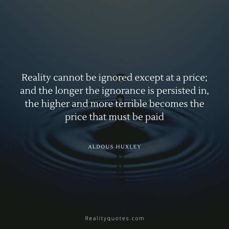 Reality cannot be ignored except at a price; and the longer the ignorance is persisted in, the higher and more terrible becomes the price that must be paid