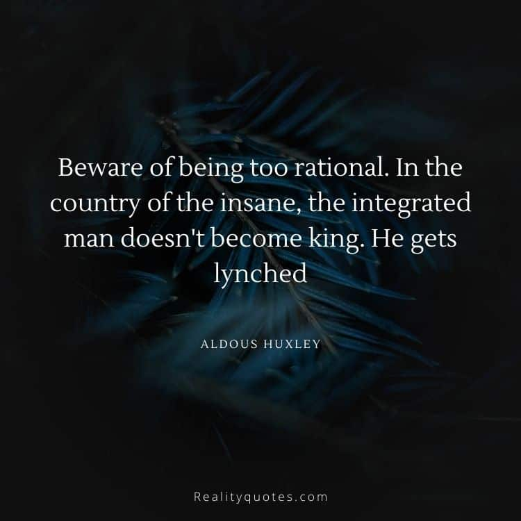 Beware of being too rational. In the country of the insane, the integrated man doesn't become king. He gets lynched