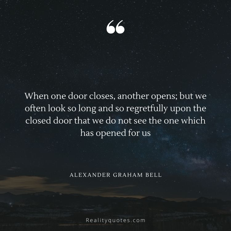 When one door closes, another opens; but we often look so long and so regretfully upon the closed door that we do not see the one which has opened for us