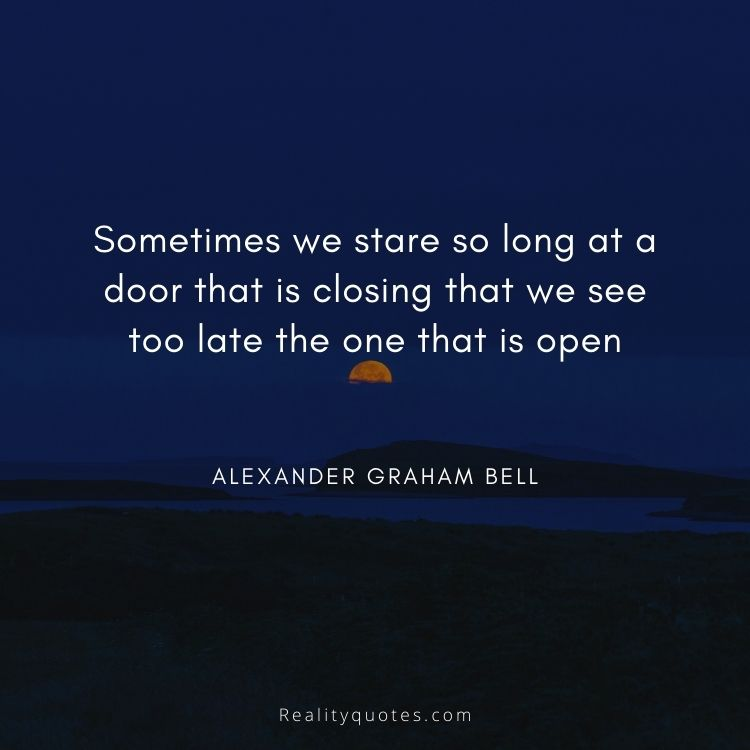 Sometimes we stare so long at a door that is closing that we see too late the one that is open