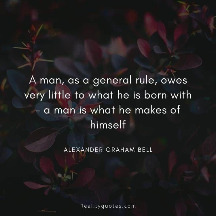 A man, as a general rule, owes very little to what he is born with - a man is what he makes of himself