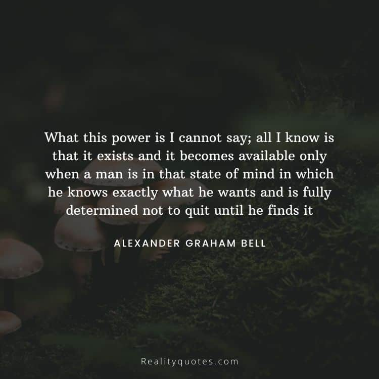 What this power is I cannot say; all I know is that it exists and it becomes available only when a man is in that state of mind in which he knows exactly what he wants and is fully determined not to quit until he finds it