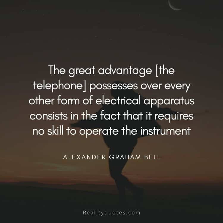 The great advantage [the telephone] possesses over every other form of electrical apparatus consists in the fact that it requires no skill to operate the instrument