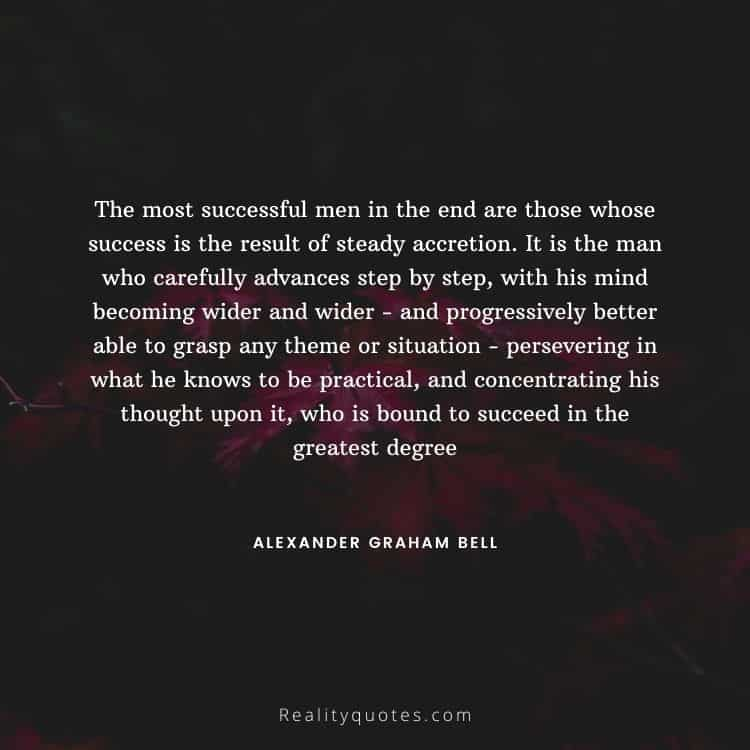The most successful men in the end are those whose success is the result of steady accretion. It is the man who carefully advances step by step, with his mind becoming wider and wider - and progressively better able to grasp any theme or situation - persevering in what he knows to be practical, and concentrating his thought upon it, who is bound to succeed in the greatest degree