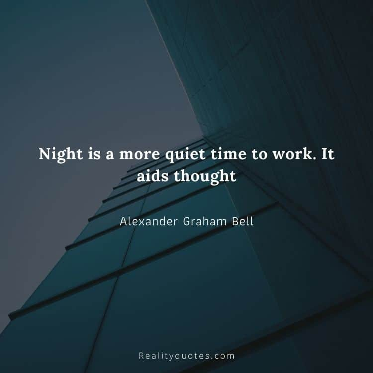 Night is a more quiet time to work. It aids thought