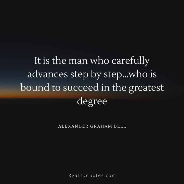 It is the man who carefully advances step by step…who is bound to succeed in the greatest degree