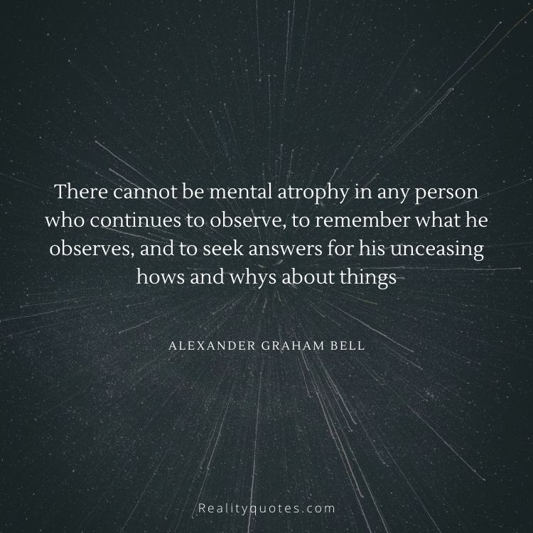 There cannot be mental atrophy in any person who continues to observe, to remember what he observes, and to seek answers for his unceasing hows and whys about things