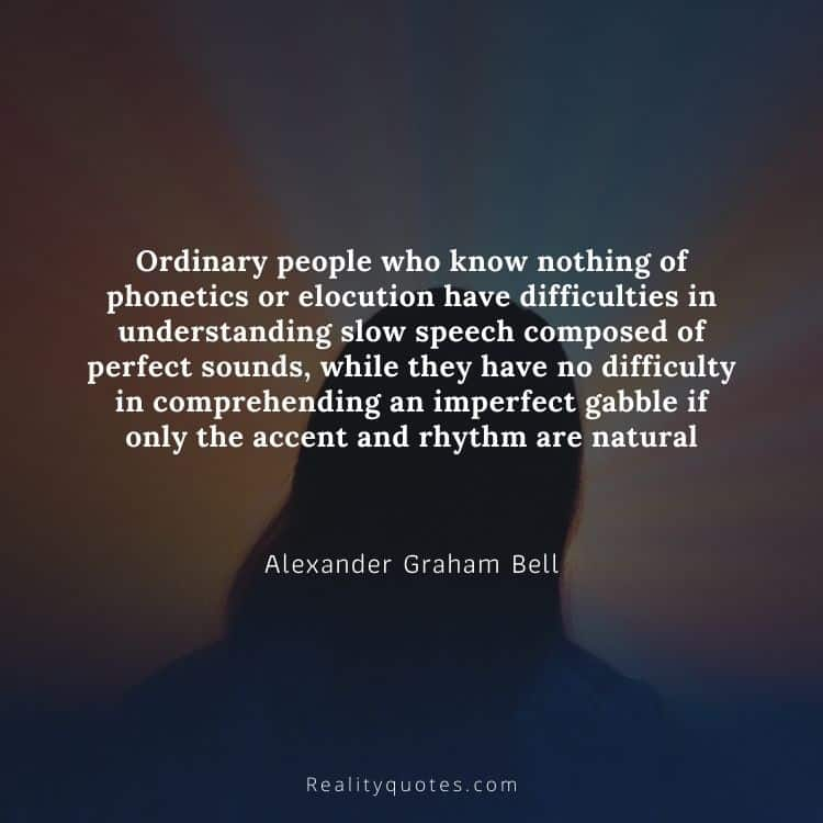 Ordinary people who know nothing of phonetics or elocution have difficulties in understanding slow speech composed of perfect sounds, while they have no difficulty in comprehending an imperfect gabble if only the accent and rhythm are natural