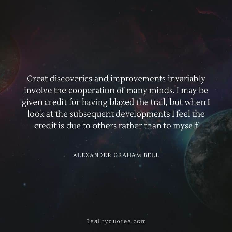 Great discoveries and improvements invariably involve the cooperation of many minds. I may be given credit for having blazed the trail, but when I look at the subsequent developments I feel the credit is due to others rather than to myself