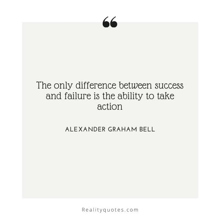 The only difference between success and failure is the ability to take action