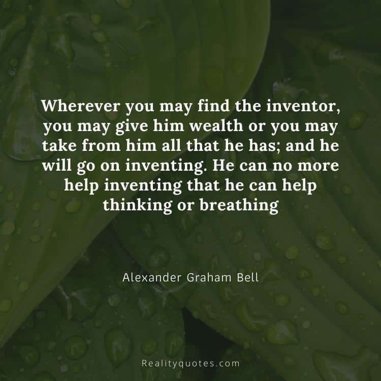 Wherever you may find the inventor, you may give him wealth or you may take from him all that he has; and he will go on inventing. He can no more help inventing that he can help thinking or breathing