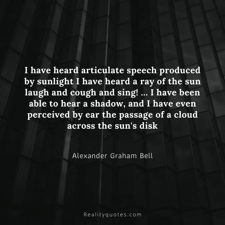 I have heard articulate speech produced by sunlight I have heard a ray of the sun laugh and cough and sing! … I have been able to hear a shadow, and I have even perceived by ear the passage of a cloud across the sun's disk