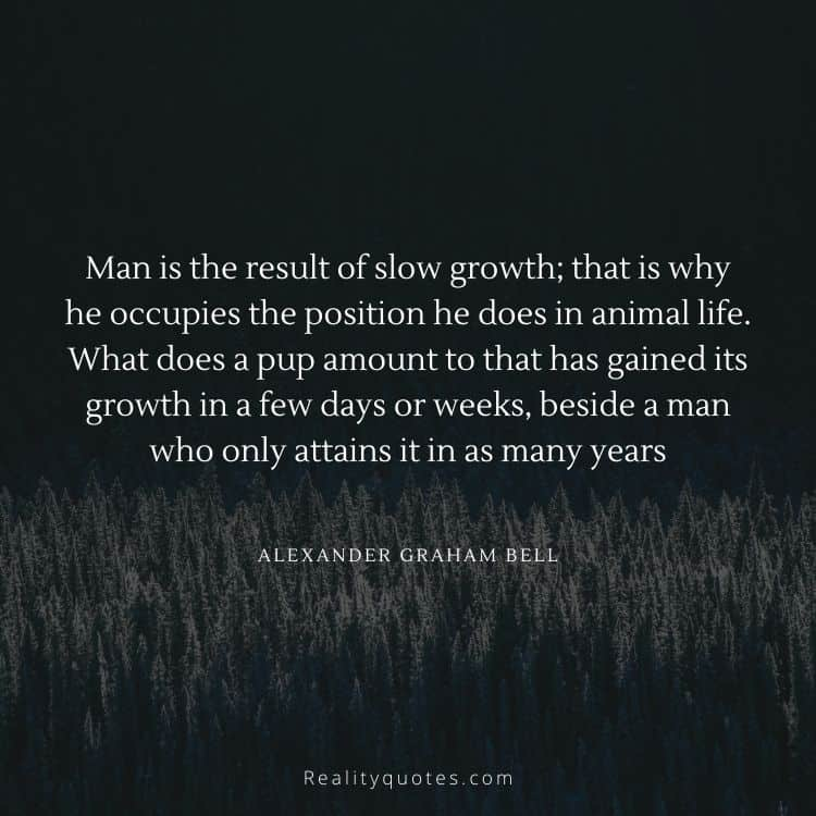 Man is the result of slow growth; that is why he occupies the position he does in animal life. What does a pup amount to that has gained its growth in a few days or weeks, beside a man who only attains it in as many years