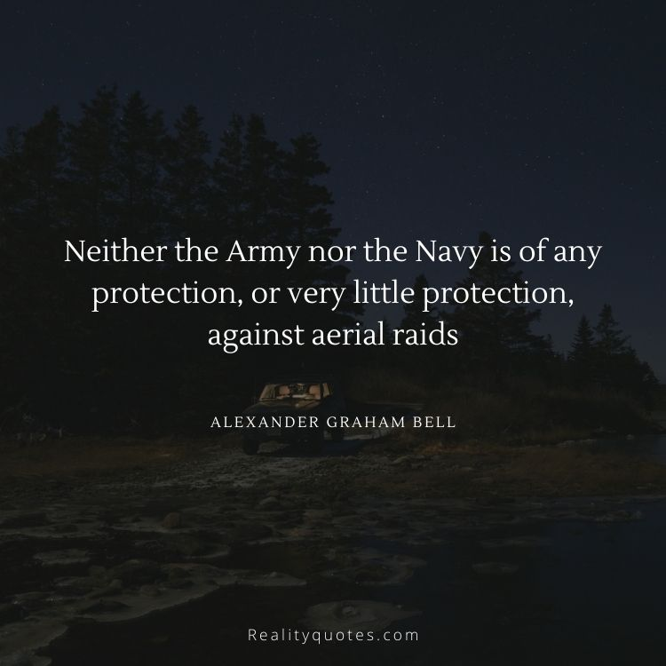 Neither the Army nor the Navy is of any protection, or very little protection, against aerial raids