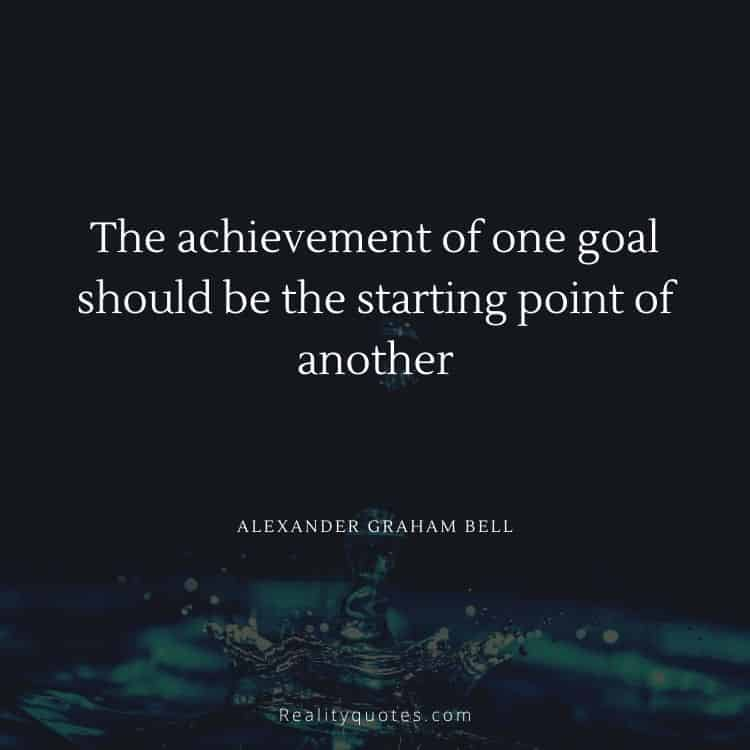 The achievement of one goal should be the starting point of another