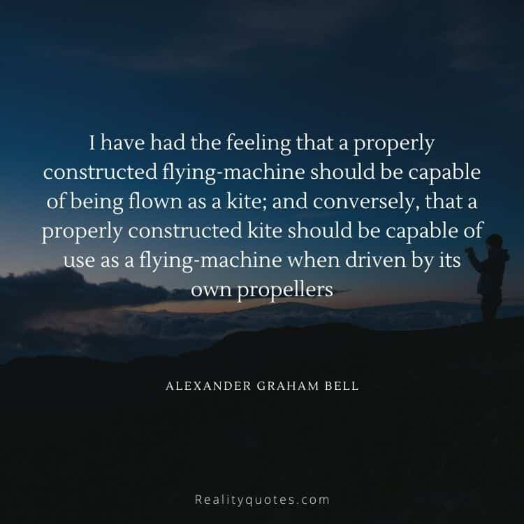 I have had the feeling that a properly constructed flying-machine should be capable of being flown as a kite; and conversely, that a properly constructed kite should be capable of use as a flying-machine when driven by its own propellers