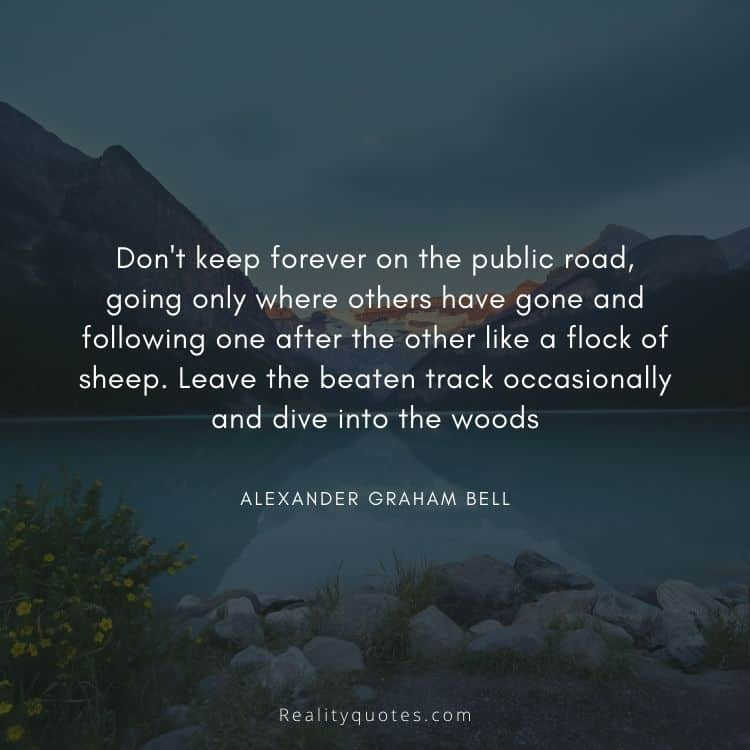 Don't keep forever on the public road, going only where others have gone and following one after the other like a flock of sheep. Leave the beaten track occasionally and dive into the woods