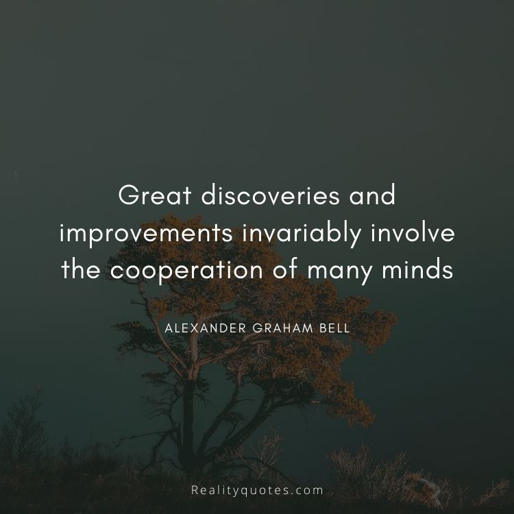 Great discoveries and improvements invariably involve the cooperation of many minds