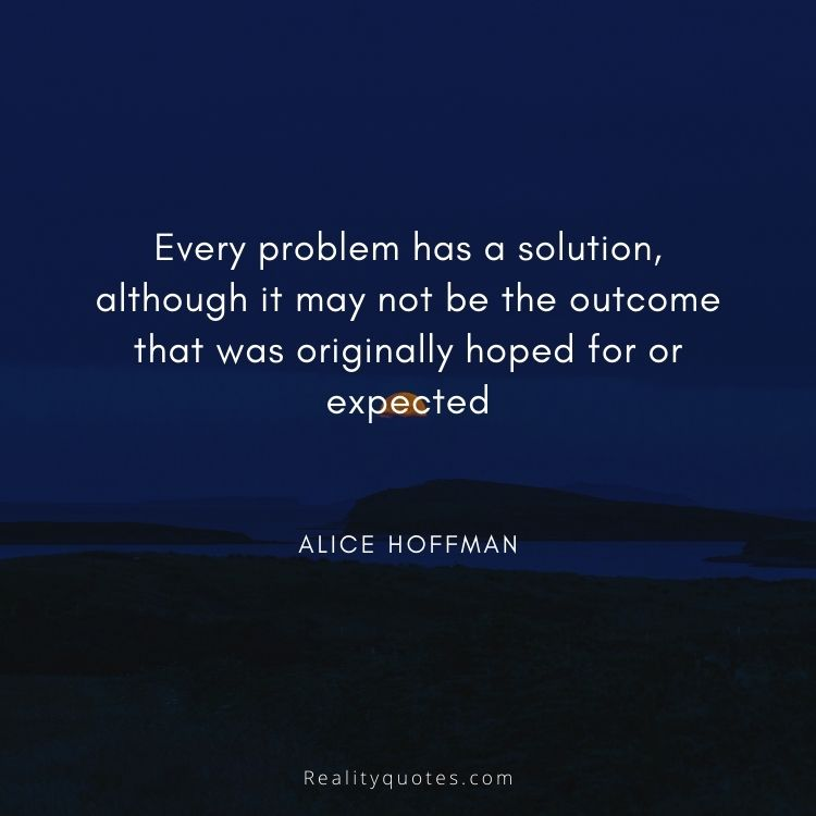 Every problem has a solution, although it may not be the outcome that was originally hoped for or expected