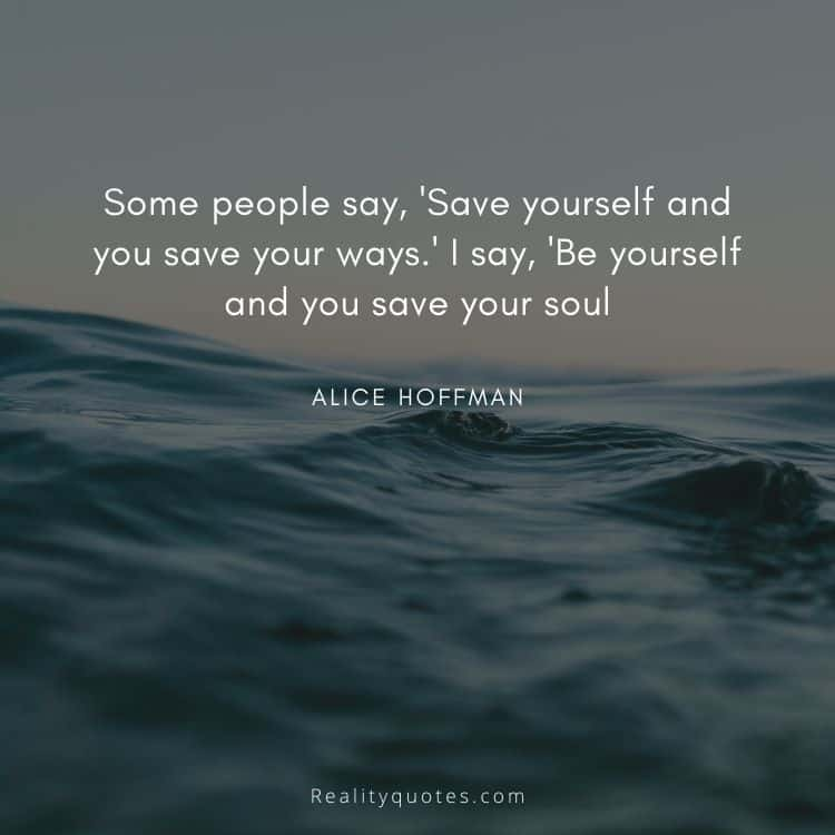 Some people say, 'Save yourself and you save your ways.' I say, 'Be yourself and you save your soul