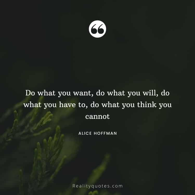 Do what you want, do what you will, do what you have to, do what you think you cannot