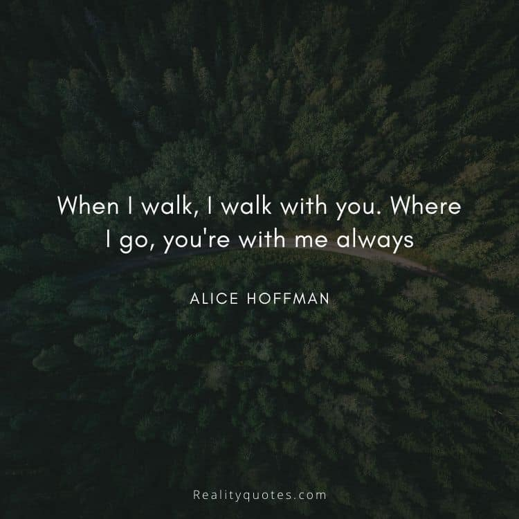 When I walk, I walk with you. Where I go, you're with me always